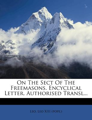 On the Sect of the Freemasons. Encyclical Letter. Authorised Transl... - Leo (Creator), and Leo XIII (Pope ) (Creator)