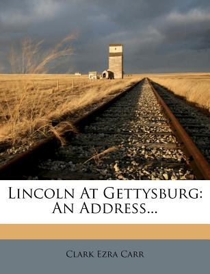 Lincoln at Gettysburg: An Address... - Carr, Clark Ezra