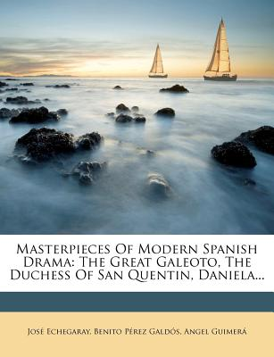 Masterpieces of Modern Spanish Drama; The Great Galeoto, the Duchess of San Quentin, Daniela - Echegaray, Jose