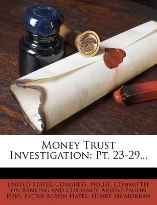 Money Trust Investigation: PT. 23-29... - United States Congress House Committe (Creator), and Ars Ne Paulin Pujo (Creator), and Everis Anson Hayes (Creator)