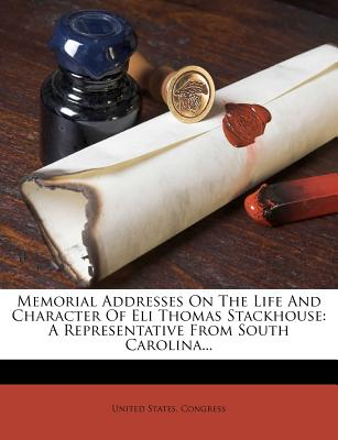 Memorial Addresses on the Life and Character of Eli Thomas Stackhouse: A Representative from South Carolina... - Congress, United States, Professor