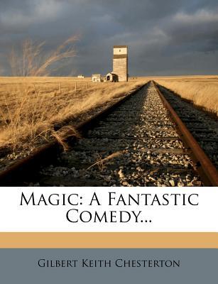 Magic: A Fantastic Comedy... - Chesterton, G K
