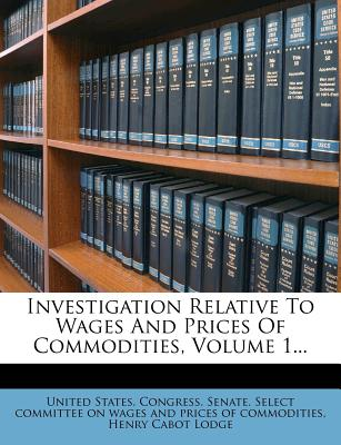 Investigation Relative to Wages and Prices of Commodities, Volume 1... - United States Congress Senate Select (Creator), and Henry Cabot Lodge (Creator)
