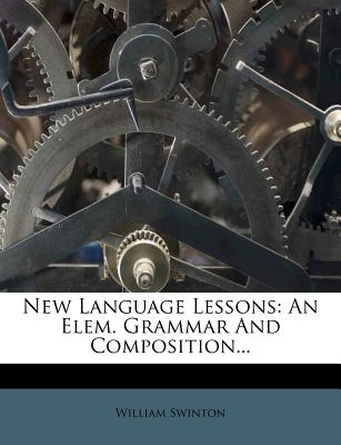 New Language Lessons: An Elem. Grammar and Composition... - Swinton, William