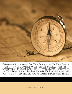 Obituary Addresses on the Occasion of the Death of the Hon. Daniel Webster, of Massachusetts, Secretary of State for the United States: Delivered in the Senate and in the House of Representatives of the United States, Fourteenth December, 1852... - Congress, United States, Professor
