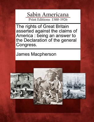 The Rights of Great Britain Asserted Against the Claims of America: Being an Answer to the Declaration of the General Congress. - MacPherson, James