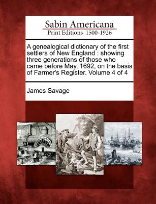 A Genealogical Dictionary of the First Settlers of New England: Showing Three Generations of Those Who Came Before May, 1692, on the Basis of Farmer's Register. Volume 4 of 4 - Savage, James