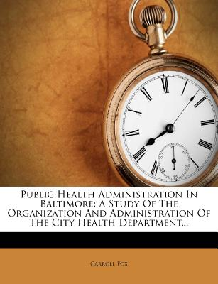 Public Health Administration in Baltimore; A Study of the Organization and Administration of the City Health Department - Fox, Carroll