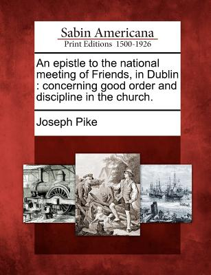 An Epistle to the National Meeting of Friends, in Dublin: Concerning Good Order and Discipline in the Church. - Pike, Joseph