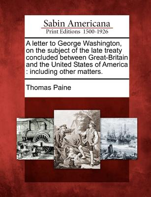 A Letter to George Washington, on the Subject of the Late Treaty Concluded Between Great-Britain and the United States of America: Including Other Matters. - Paine, Thomas