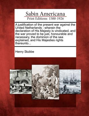 A Justification of the Present War Against the United Netherlands: Wherein the Declaration of His Majesty Is Vindicated, and the War Proved to Be Just, Honourable and Necessary, the Dominion of the Sea Explained, and His Majesties Rights Thereunto... - Stubbe, Henry