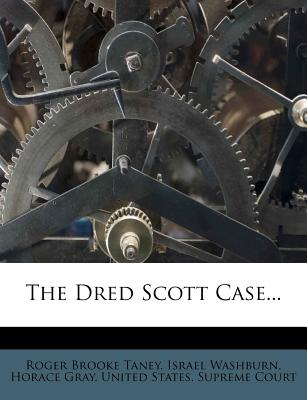 The Dred Scott Case... - Taney, Roger Brooke, and Washburn, Israel, and Gray, Horace