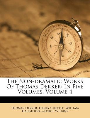 The Non-Dramatic Works of Thomas Dekker: In Five Volumes, Volume 4 - Dekker, Thomas, and Chettle, Henry, and Haughton, William