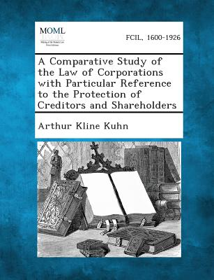 A Comparative Study of the Law of Corporations with Particular Reference to the Protection of Creditors and Shareholders - Kuhn, Arthur Kline