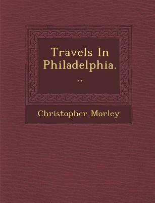 Travels in Philadelphia... - Morley, Christopher