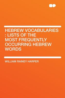 Hebrew Vocabularies: Lists of the Most Frequently Occurring Hebrew Words - Harper, William Rainey