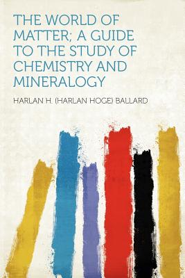 The World of Matter: A Guide to the Study of Chemistry and Mineralogy - Ballard, Harlan Hoge