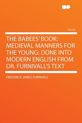 The Babees' Book: Medieval Manners for the Young: Done Into Modern English from Dr. Furnivall's Text - Furnivall, Frederick James
