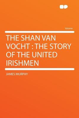 The Shan Van Vocht: The Story of the United Irishmen - Murphy, James