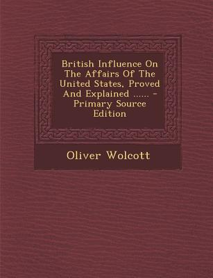 British Influence on the Affairs of the United States, Proved and Explained ...... - Primary Source Edition - Wolcott, Oliver