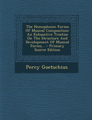 The Homophonic Forms of Musical Composition, an Exhaustive Treatise on the Structure and Development of Musical Forms .. - Goetschius, Percy