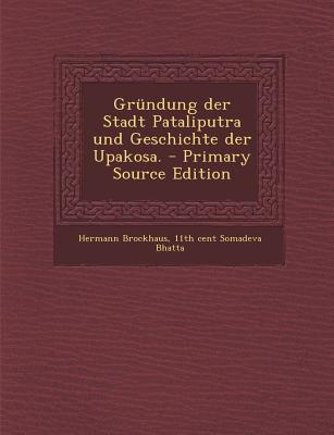 Grundung Der Stadt Pataliputra Und Geschichte Der Upakosa. - Primary Source Edition - Brockhaus, Hermann, and Somadeva Bhatta, 11th Cent