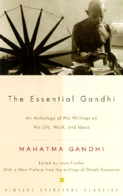 The Essential Gandhi: An Anthology of His Writings on His Life, Work, and Ideas - Gandhi, Mohandas, and Gandhi, Mahatma, and Fischer, Louis (Editor)