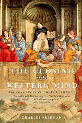 The Closing of the Western Mind: The Rise of Faith and the Fall of Reason - Freeman, Charles