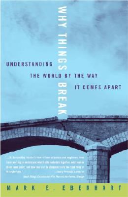 Why Things Break: Understanding the World by the Way It Comes Apart - Eberhart, Mark E
