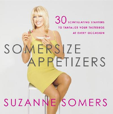 Somersize Appetizers: 30 Scintillating Starters to Tantalize Your Tastebuds at Every Occasion - Somers, Suzanne