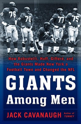 Giants Among Men: How Robustelli, Huff, Gifford, and the Giants Made New York a Football Town and Changed the NFL - Cavanaugh, Jack