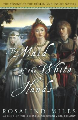 The Maid of the White Hands: The Second of the Tristan and Isolde Novels - Miles, Rosalind