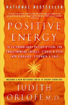 Positive Energy: 10 Extraordinary Prescriptions for Transforming Fatigue, Stress, and Fear Into Vibrance, Strength, and Love - Orloff, Judith, MD