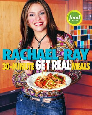 Rachael Ray's 30-Minute Get Real Meals: Eat Healthy Without Going to Extremes - Ray, Rachael