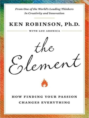 The Element: How Finding Your Passion Changes Everything - Robinson, Ken, Sir, PhD (Read by), and Aronica, Lou