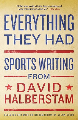 Everything They Had: Sports Writing from David Halberstam - Halberstam, David, and Stout, Glenn (Editor)