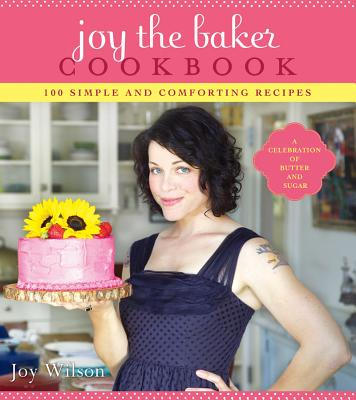 Joy the Baker Cookbook: 100 Simple and Comforting Recipes - Wilson, Joy