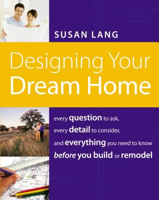 Designing Your Dream Home: Every Question to Ask, Every Detail to Consider, and Everything to Know Before You Build or Remodel - Lang, Susan, Ed.D.