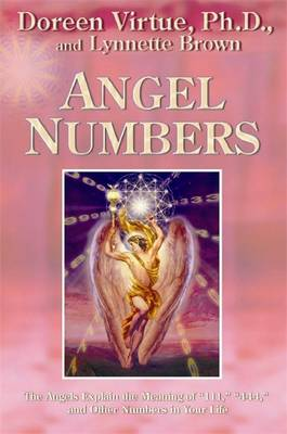 Angel Numbers: The Angels Explain the Meaning of 111, 444, and Other Numbers in Your Life - Virtue, Doreen, Ph.D., M.A., B.A., and Brown, Lynette