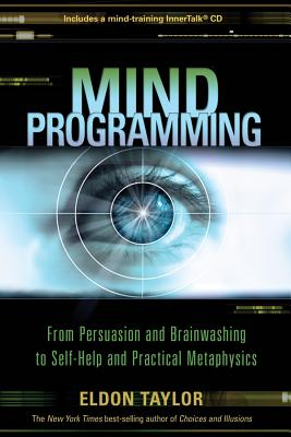 Mind Programming: From Persuasion and Brainwashing to Self-Help and Practical Metaphysics - Taylor, Eldon