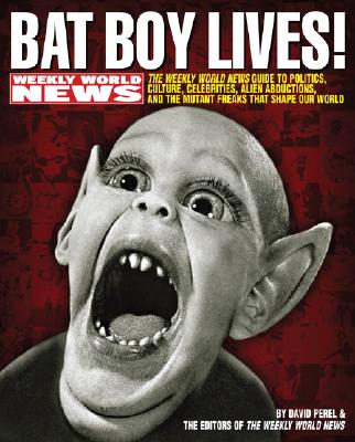 Bat Boy Lives!: The Weekly World News Guide to Politics, Culture, Celebrities, Alien Abductions, and the Mutant Freaks That Shape Our World - Perel, David, and Weekly World News