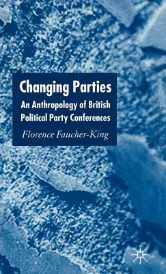Changing Parties: An Anthropology of British Political Party Conferences - Faucher-King, Florence