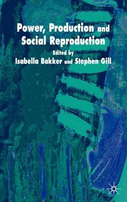 Power, Reproduction and Social Reproduct - Bakker, Isabella (Editor), and Gill, Stephen, Professor (Editor)