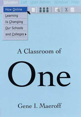 A Classroom of One: How Online Learning Is Changing Our Schools and Colleges - Maeroff, Gene I
