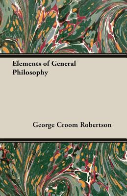Elements of General Philosophy - Robertson, George Croom
