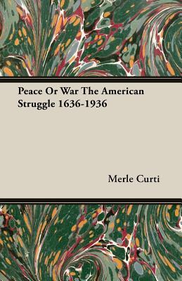 Peace or War the American Struggle 1636-1936 - Curti, Merle
