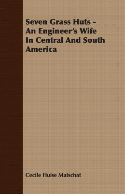 Seven Grass Huts - An Engineer's Wife in Central and South America - Matschat, Cecile Hulse