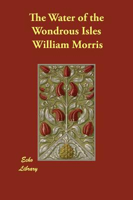 The Water of the Wondrous Isles - Morris, William