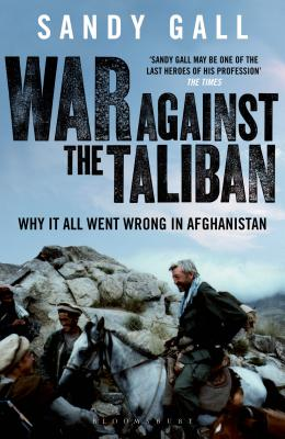 War Against the Taliban: Why it All Went Wrong in Afghanistan - Gall, Sandy