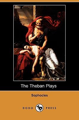 The Theban Plays (Also Known as the Oedipus Trilogy) (Dodo Press) - Sophocles, and Storr, F (Translated by)
